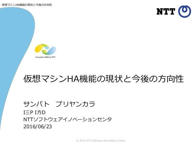 © 2015 NTT Software Innovation Center サンパト プリヤンカラ I三P I方D NTTソフトウェアイノベーションセンタ 2016/06/23 仮想マシンHA機能の現状と今後の方向性 仮想マシンHA機能の現状と...
