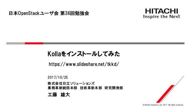 © Hitachi Solutions, Ltd. 2017. All rights reserved. 株式会社日立ソリューションズ 業務革新統括本部 技術革新本部 研究開発部 2017/10/25 工藤 雄大 Kollaをインストールしてみ...