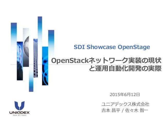 2015年6月12日 ユニアデックス株式会社 吉本 昌平 / 佐々木 智一 SDI Showcase OpenStage OpenStackネットワーク実装の現状 と運用自動化開発の実際