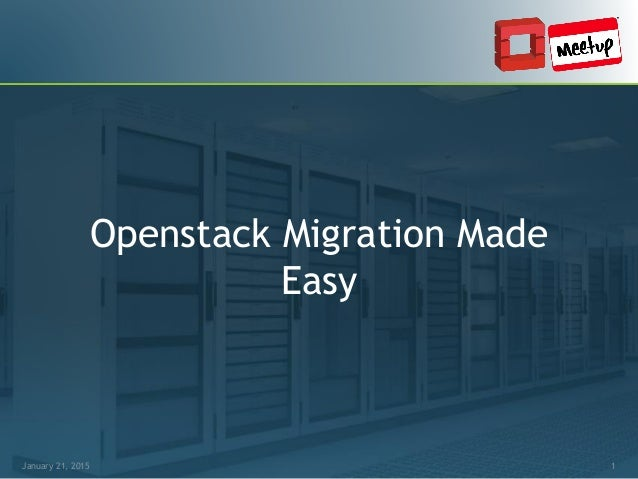 January 21, 2015 1 Openstack Migration Made Easy January 21, 2015 1