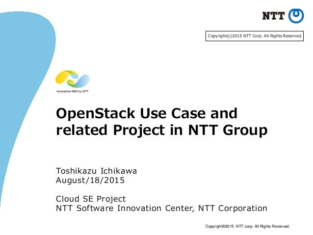 Copyright©2015 NTT corp. All Rights Reserved. OpenStack Use Case and related Project in NTT Group Toshikazu Ichikawa Augus...