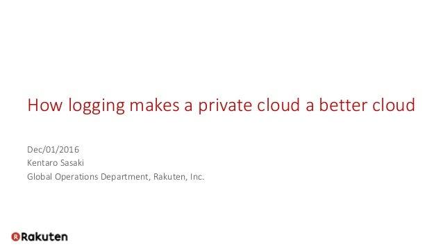 How logging makes a private cloud a better cloud Dec/01/2016 Kentaro Sasaki Global Operations Department, Rakuten, Inc.