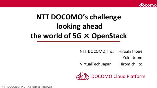 NTT DOCOMO, INC. All Rights Reserved NTT DOCOMO's challenge looking ahead the world of 5G × OpenStack NTT DOCOMO, Inc. Hir...