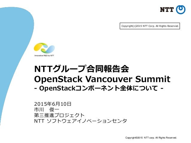 Copyright©2015 NTT corp. All Rights Reserved. NTTグループ合同報告会 OpenStack Vancouver Summit - OpenStackコンポーネント全体について - 2015年6月10...