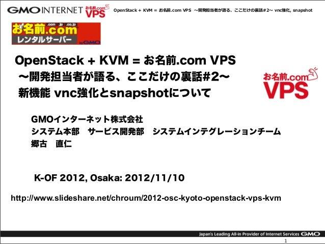 OpenStack + KVM = お名前.com VPS  〜~開発担当者が語る、ここだけの裏裏話#2〜~ vnc強化, snapshotOpenStack + KVM = お名前.com VPS∼開発担当者が語る、ここだけ...
