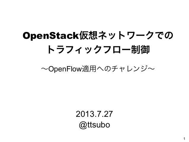 OpenStack仮想ネットワークでの トラフィックフロー制御 ∼OpenFlow適用へのチャレンジ∼ 1 2013.7.27 @ttsubo