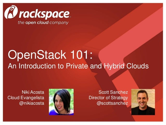 OpenStack 101: An Introduction to Private and Hybrid Clouds Scott Sanchez Director of Strategy @scottsanchez Niki Acosta C...