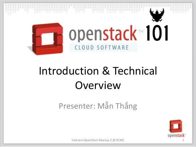 Introduction & Technical       Overview    Presenter: Mẫn Thắng       Vietnam OpenStack Meetup 3 @ HCMC   1