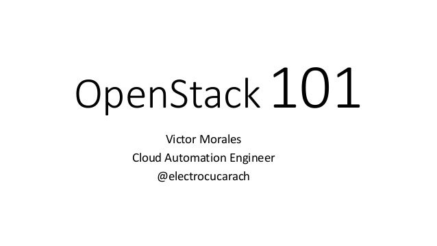 OpenStack101 Victor Morales Cloud Automation Engineer @electrocucarach