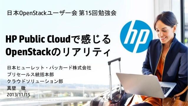 日本OpenStackユーザー会 第15回勉強会  HP Public Cloudで感じる OpenStackのリアリティ 日本ヒューレット・パッカード株式会社 プリセールス統括本部 クラウドソリューション部 真壁 徹 2013/11/15 ©...