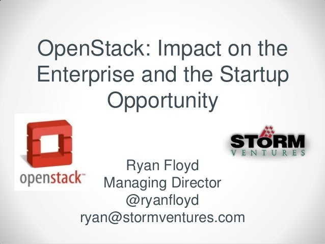 OpenStack: Impact on theEnterprise and the Startup       Opportunity         Ryan Floyd       Managing Director         @r...