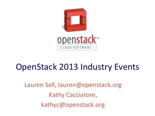 OpenStack 2013 Industry Events  Lauren Sell, lauren@openstack.org          Kathy Cacciatore,       kathyc@openstack.org