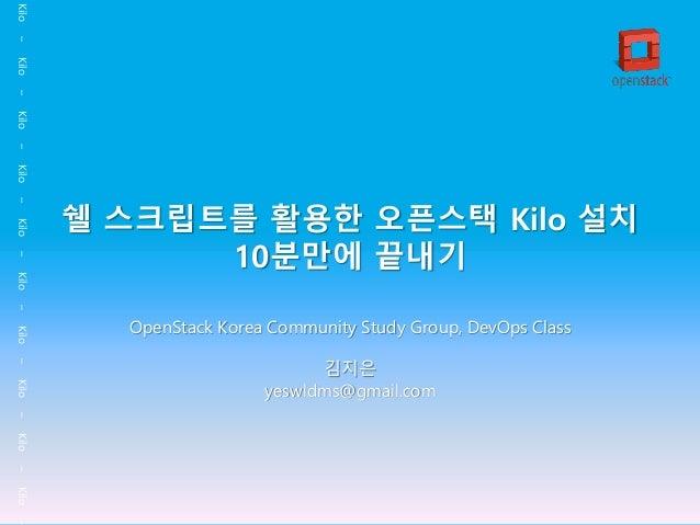 Kilo–Kilo–Kilo–Kilo–Kilo–Kilo–Kilo–Kilo–Kilo–Kilo– 쉘 스크립트를 활용한 오픈스택 Kilo 설치 10분만에 끝내기 OpenStack Korea Community Study Grou...