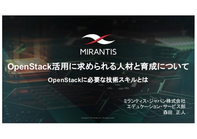 Copyright © 2017 Mirantis, Inc. All rights reserved OpenStack活用に求められる人材と育成について OpenStackに必要な技術スキルとは ミランティス・ジャパン株式会社 エデュケーシ...