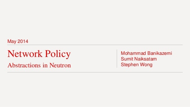 May 2014 Network Policy Abstractions in Neutron Mohammad Banikazemi Sumit Naiksatam Stephen Wong