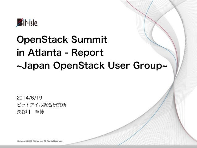 Copyright 2014 Bit-isle Inc. All Rights Reserved OpenStack Summit in Atlanta - Report Japan OpenStack User Group 2014/6/19...