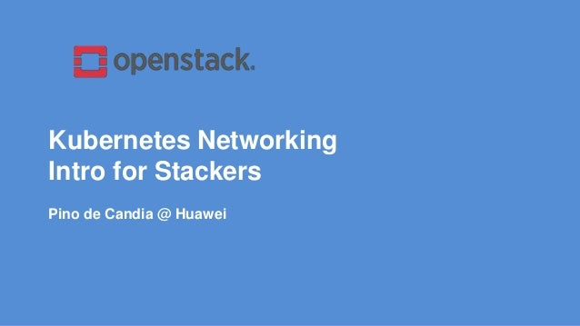 Kubernetes Networking Intro for Stackers Pino de Candia @ Huawei
