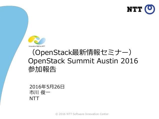 © 2016 NTT Software Innovation Center (OpenStack最新情報セミナー) OpenStack Summit Austin 2016 参加報告 2016年5月26日 市川 俊一 NTT