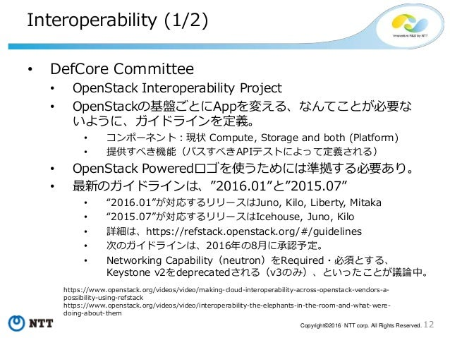 12Copyright©2016 NTT corp. All Rights Reserved. Interoperability (1/2) • DefCore Committee • OpenStack Interoperability Pr...