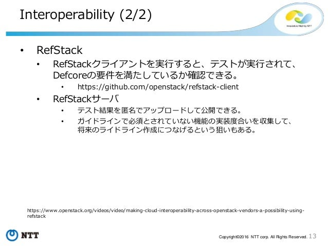 13Copyright©2016 NTT corp. All Rights Reserved. Interoperability (2/2) • RefStack • RefStackクライアントを実行すると、テストが実行されて、 Defcor...