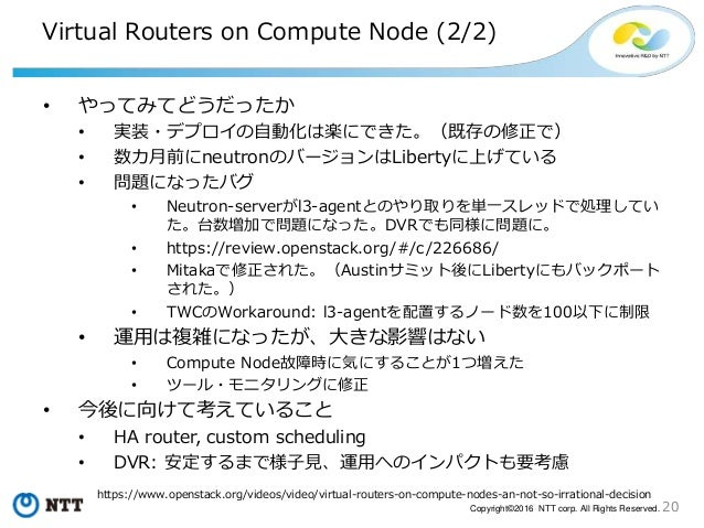 20Copyright©2016 NTT corp. All Rights Reserved. Virtual Routers on Compute Node (2/2) • やってみてどうだったか • 実装・デプロイの自動化は楽にできた。(既...
