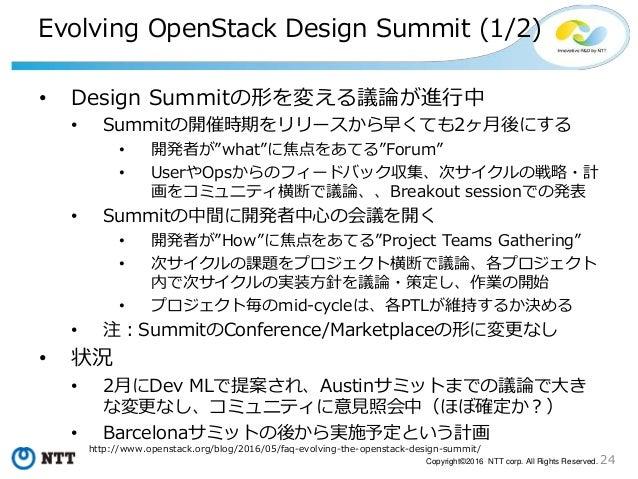24Copyright©2016 NTT corp. All Rights Reserved. Evolving OpenStack Design Summit (1/2) • Design Summitの形を変える議論が進行中 • Summi...