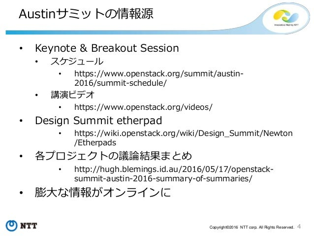 4Copyright©2016 NTT corp. All Rights Reserved. Austinサミットの情報源 • Keynote & Breakout Session • スケジュール • https://www.openstac...