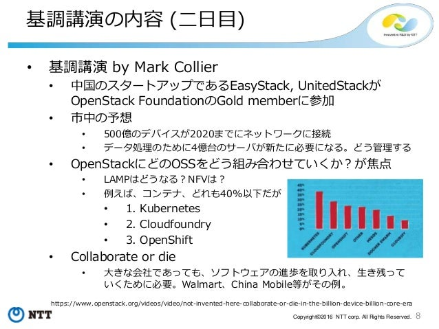 8Copyright©2016 NTT corp. All Rights Reserved. 基調講演の内容 (二日目) • 基調講演 by Mark Collier • 中国のスタートアップであるEasyStack, UnitedStackが...