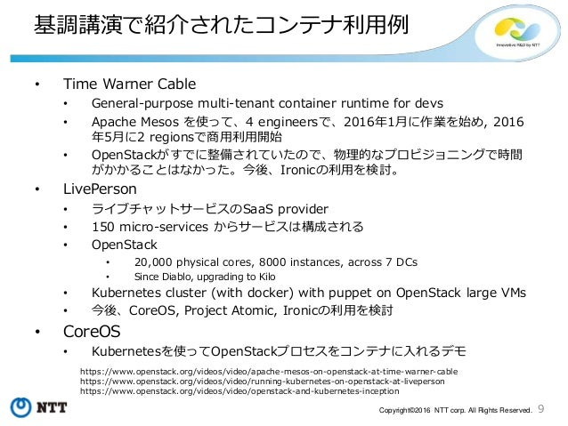 9Copyright©2016 NTT corp. All Rights Reserved. 基調講演で紹介されたコンテナ利用例 • Time Warner Cable • General-purpose multi-tenant contai...