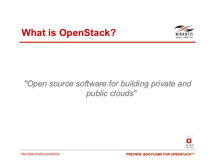 """What is OpenStack?  """"Open source software for building private and                  public clouds""""http://www.mirantis.com/..."""