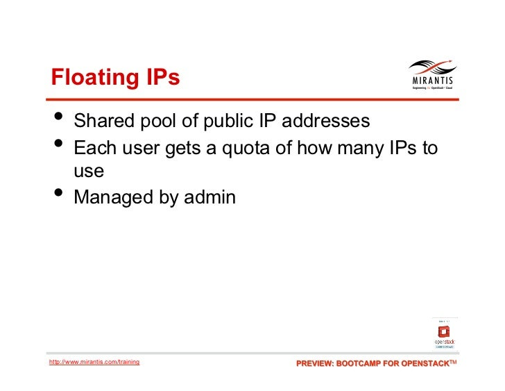 Floating IPs • Shared pool of public IP addresses • Each user gets a quota of how many IPs to        use •     Managed ...