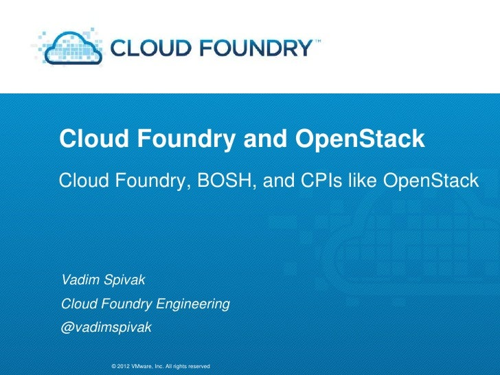 Cloud Foundry and OpenStackCloud Foundry, BOSH, and CPIs like OpenStackVadim SpivakCloud Foundry Engineering@vadimspivak  ...