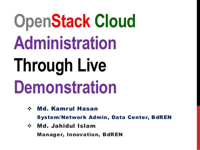 OpenStack Cloud Administration Through Live Demonstration  Md. Kamrul Hasan System/Network Admin, Data Center, BdREN  Md...