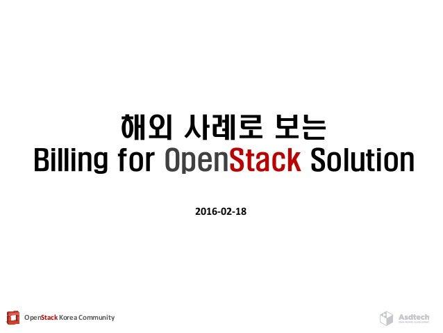 OpenStack Korea Community 해외 사례로 보는 Billing for OpenStack Solution 2016-02-18