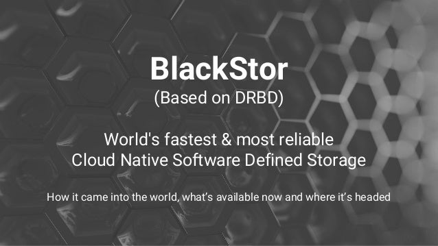 BlackStor (Based on DRBD) World's fastest & most reliable Cloud Native Software Defined Storage How it came into the world...