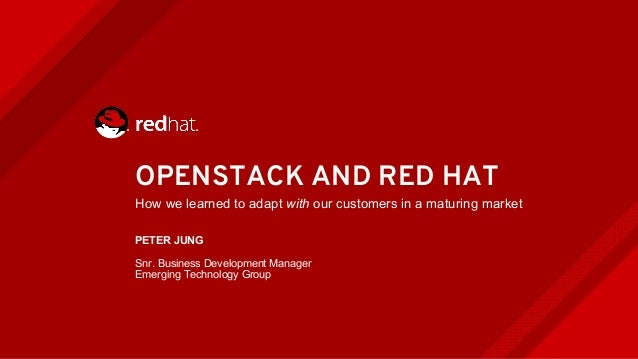 OPENSTACK AND RED HAT How we learned to adapt with our customers in a maturing market PETER JUNG Snr. Business Development...