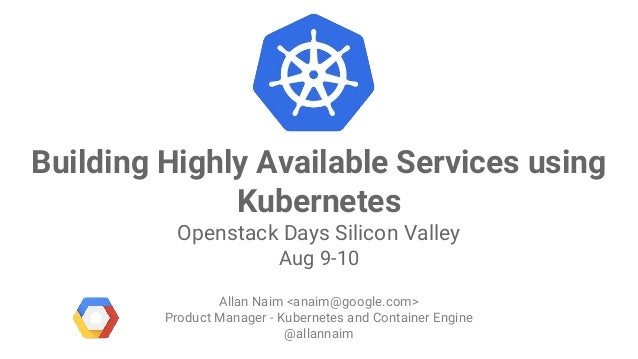 Google Cloud Platform Building Highly Available Services using Kubernetes Openstack Days Silicon Valley Aug 9-10 Allan Nai...