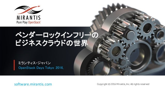 Copyright © 2016 Mirantis, Inc. All rights reservedsoftware.mirantis.com ベンダーロックインフリーの ビジネスクラウドの世界 ミランティス・ジャパン OpenStack D...