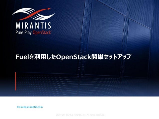 Copyright © 2016 Mirantis, Inc. All rights reserved training.mirantis.com Fuelを利用したOpenStack簡単セットアップ