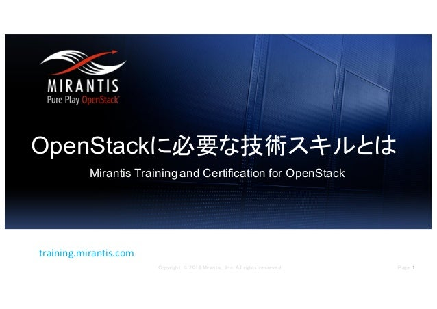 Page 1Copyright © 2016 Mirantis, Inc. All rights reserved training.mirantis.com OpenStackに必要な技術スキルとは Mirantis Training and...