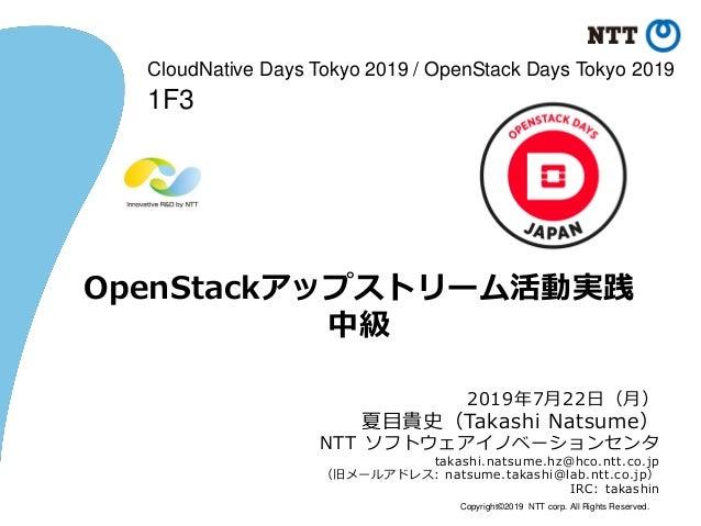 Copyright©2019 NTT corp. All Rights Reserved. OpenStackアップストリーム活動実践 中級 2019年7月22日(月) 夏目貴史(Takashi Natsume) NTT ソフトウェアイノベーシ...