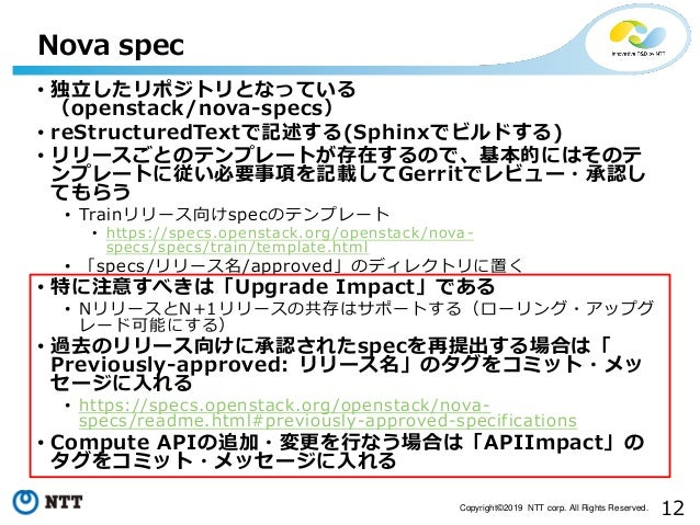 12Copyright©2019 NTT corp. All Rights Reserved. • 独立したリポジトリとなっている (openstack/nova-specs) • reStructuredTextで記述する(Sphinxでビル...