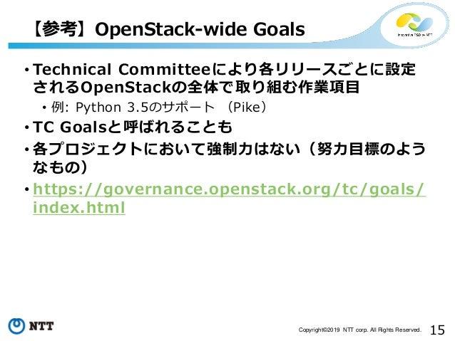 15Copyright©2019 NTT corp. All Rights Reserved. • Technical Committeeにより各リリースごとに設定 されるOpenStackの全体で取り組む作業項目 • 例: Python 3....