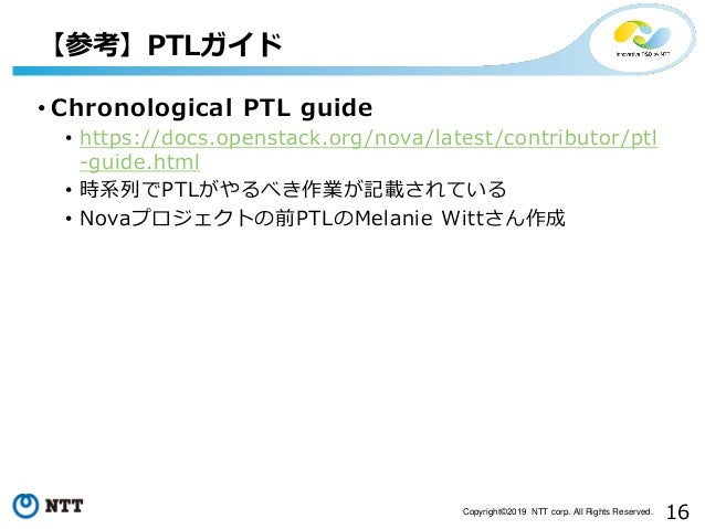 16Copyright©2019 NTT corp. All Rights Reserved. • Chronological PTL guide • https://docs.openstack.org/nova/latest/contrib...