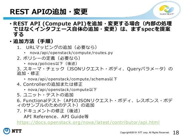 18Copyright©2019 NTT corp. All Rights Reserved. • REST API (Compute API)を追加・変更する場合(内部の処理 ではなくインタフェース自体の追加・変更)は、まずspecを提案 す...
