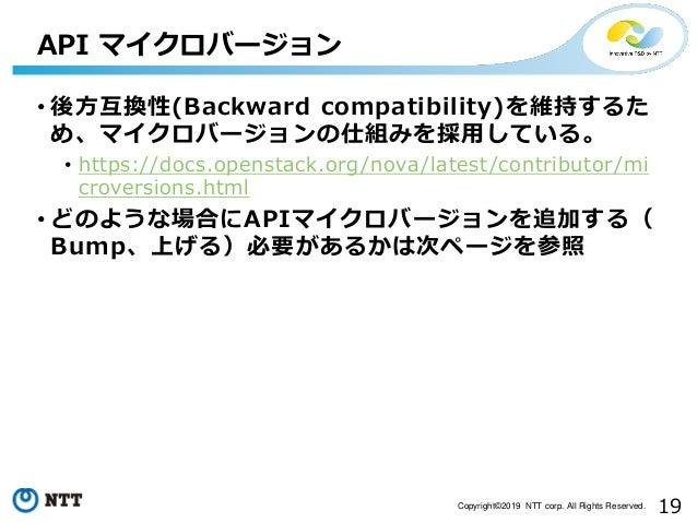 19Copyright©2019 NTT corp. All Rights Reserved. • 後方互換性(Backward compatibility)を維持するた め、マイクロバージョンの仕組みを採用している。 • https://do...