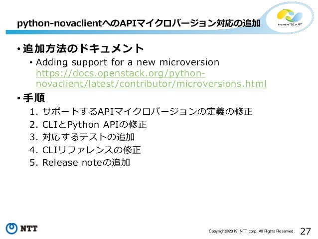27Copyright©2019 NTT corp. All Rights Reserved. • 追加方法のドキュメント • Adding support for a new microversion https://docs.opensta...