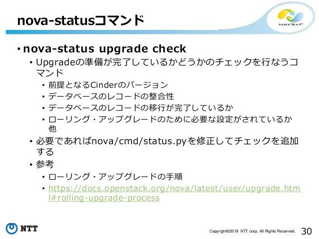 30Copyright©2019 NTT corp. All Rights Reserved. • nova-status upgrade check • Upgradeの準備が完了しているかどうかのチェックを行なうコ マンド • 前提となるC...