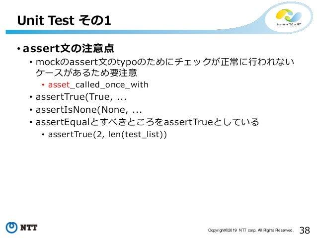 38Copyright©2019 NTT corp. All Rights Reserved. • assert文の注意点 • mockのassert文のtypoのためにチェックが正常に行われない ケースがあるため要注意 • asset_cal...