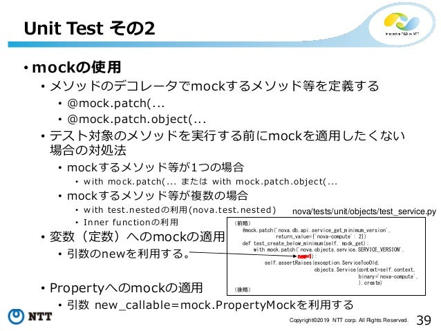 39Copyright©2019 NTT corp. All Rights Reserved. • mockの使用 • メソッドのデコレータでmockするメソッド等を定義する • @mock.patch(... • @mock.patch.ob...